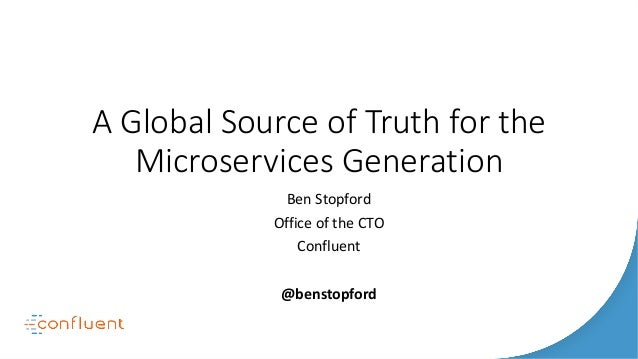 A Global Source of Truth for the Microservices Generation Ben Stopford Office of the CTO Confluent @benstopford