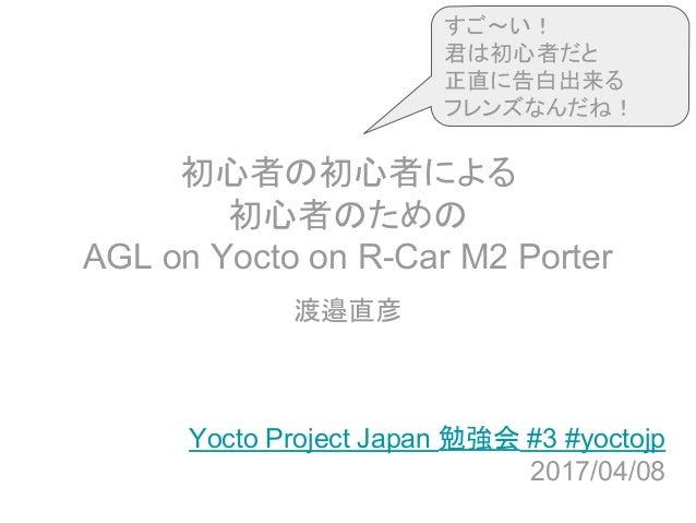 初心者の初心者による 初心者のための AGL on Yocto on R-Car M2 Porter 渡邉直彦 Yocto Project Japan 勉強会 #3 #yoctojp 2017/04/08 すご~い! 君は初心者だと 正直に告白...