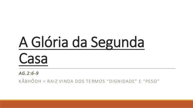 """A Glória da Segunda Casa AG.2:6-9 KÃBHÔDH = RAIZ VINDA DOS TERMOS """"DIGNIDADE"""" E """"PESO"""""""