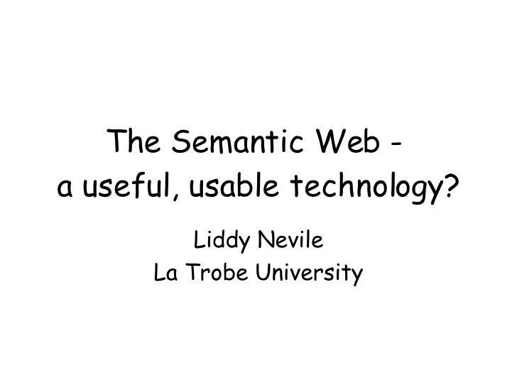 The Semantic Web -  a useful, usable technology? Liddy Nevile La Trobe University