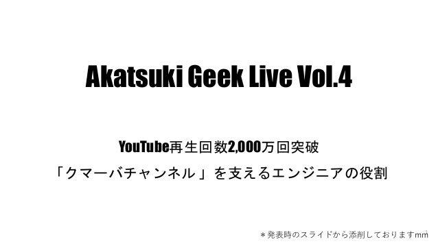 1 Akatsuki Geek Live Vol.4 YouTube再生回数2,000万回突破 「クマーバチャンネル 」を支えるエンジニアの役割 *発表時のスライドから添削しておりますmm