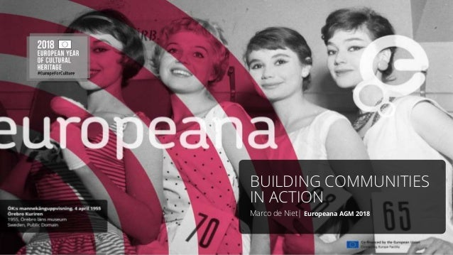 BUILDING COMMUNITIES IN ACTION Marco de Niet| Europeana AGM 2018