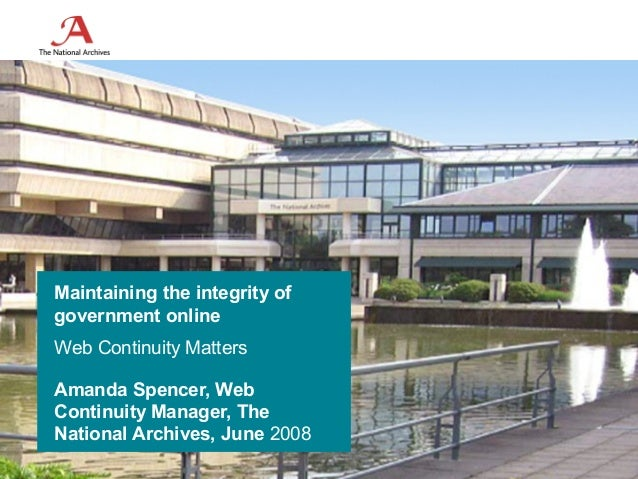Maintaining the integrity ofgovernment onlineWeb Continuity MattersAmanda Spencer, WebContinuity Manager, TheNational Arch...