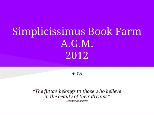 "Simplicissimus Book Farm          A.G.M.           2012                      + 15   ""The future belongs to those who belie..."