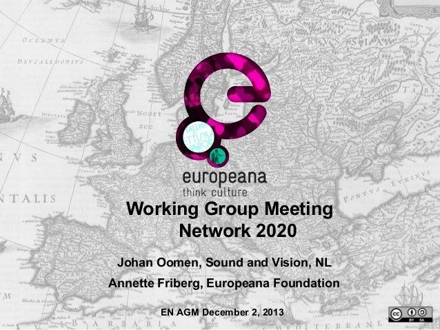 Working Group Meeting Network 2020 Johan Oomen, Sound and Vision, NL Annette Friberg, Europeana Foundation EN AGM December...