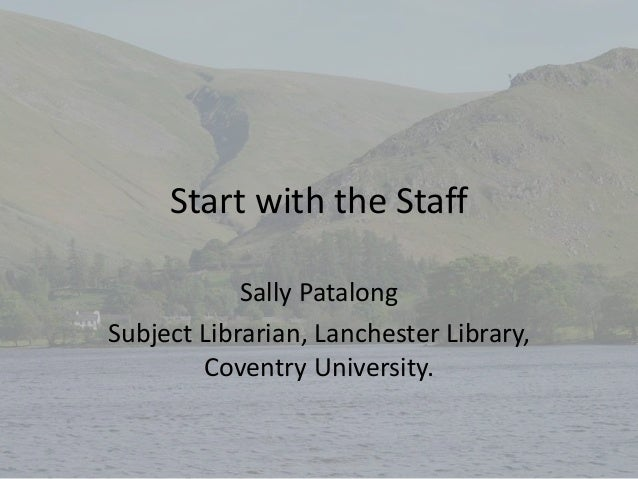 Start with the Staff Sally Patalong Subject Librarian, Lanchester Library, Coventry University.