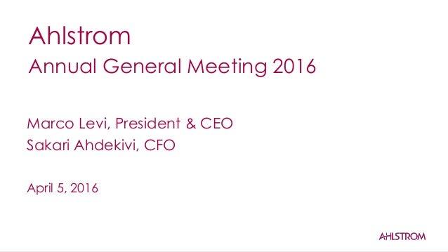 Ahlstrom Annual General Meeting 2016 April 5, 2016 Marco Levi, President & CEO Sakari Ahdekivi, CFO