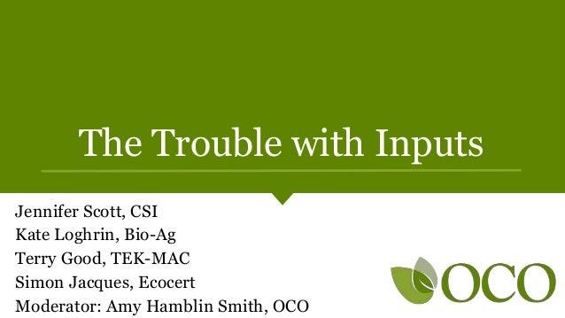 The Trouble with Inputs Jennifer Scott, CSI Kate Loghrin, Bio-Ag Terry Good, TEK-MAC Simon Jacques, Ecocert Moderator: Amy...