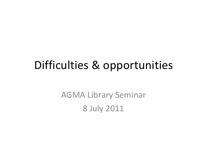 Difficulties & opportunities AGMA Library Seminar 8 July 2011