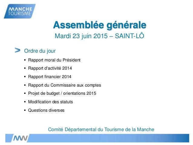 Assemblée générale Mardi 23 juin 2015 – SAINT-LÔ Comité Départemental du Tourisme de la Manche Ordre du jour  Rapport mor...