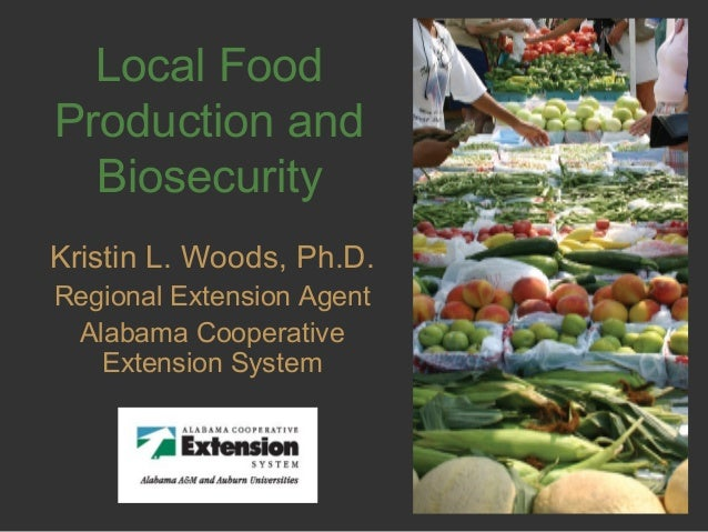 Local Food Production and Biosecurity Kristin L. Woods, Ph.D. Regional Extension Agent Alabama Cooperative Extension System