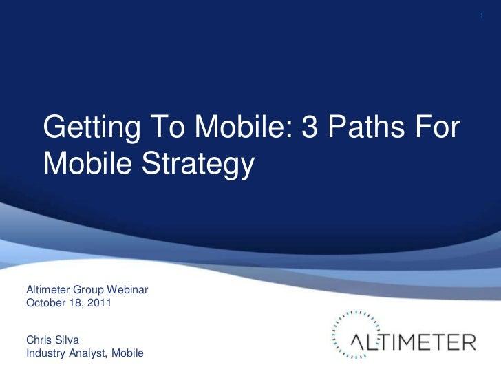1<br />Altimeter Group Webinar<br />October 18, 2011<br />Chris Silva<br />Industry Analyst, Mobile<br />Getting To Mobile...