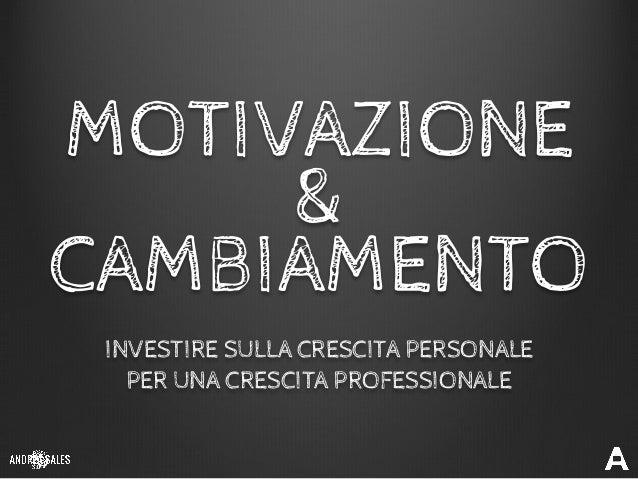 MOTIVAZIONE & CAMBIAMENTO INVESTIRE SULLA CRESCITA PERSONALE PER UNA CRESCITA PROFESSIONALE