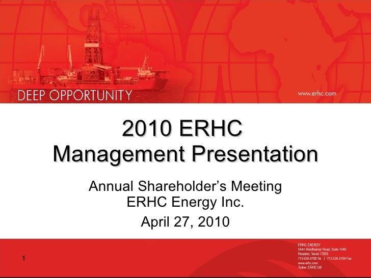 2010 ERHC  Management Presentation Annual Shareholder's Meeting ERHC Energy Inc. April 27, 2010