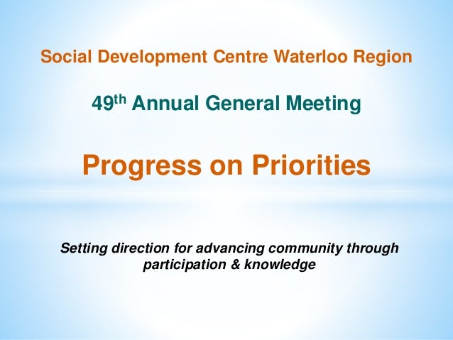 Social Development Centre Waterloo Region 49th Annual General Meeting Progress on Priorities Setting direction for advanci...