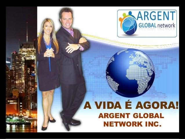 A VIDA É AGORA! ARGENT GLOBAL NETWORK INC.