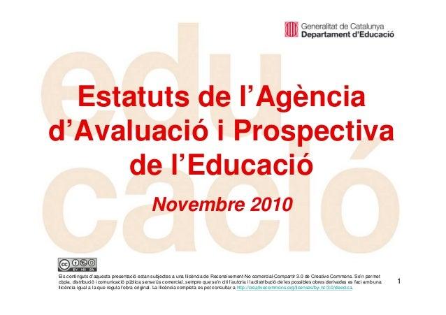 1 Estatuts de l'Agència d'Avaluació i Prospectiva de l'Educació Novembre 2010 Els continguts d'aquesta presentació estan s...
