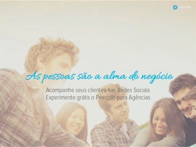 Acompanhe seus clientes nas Redes Sociais Experimente grátis o Peeople para Agências As pessoas são a alma do negócio