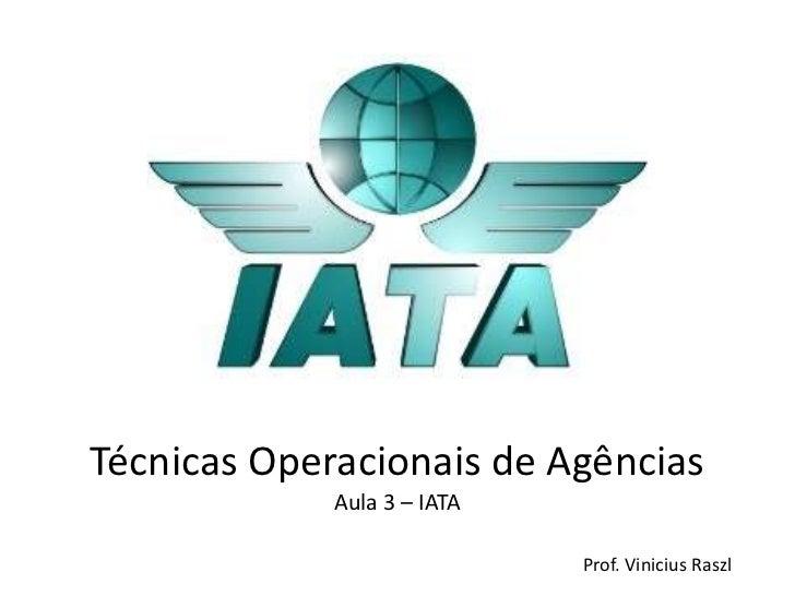 Técnicas Operacionais de Agências             Aula 3 – IATA                             Prof. Vinicius Raszl