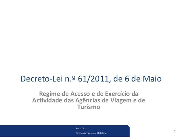 Decreto-Lei n.º 61/2011, de 6 de Maio  Regime de Acesso e de Exercício da  Actividade das Agências de Viagem e de  Turismo...