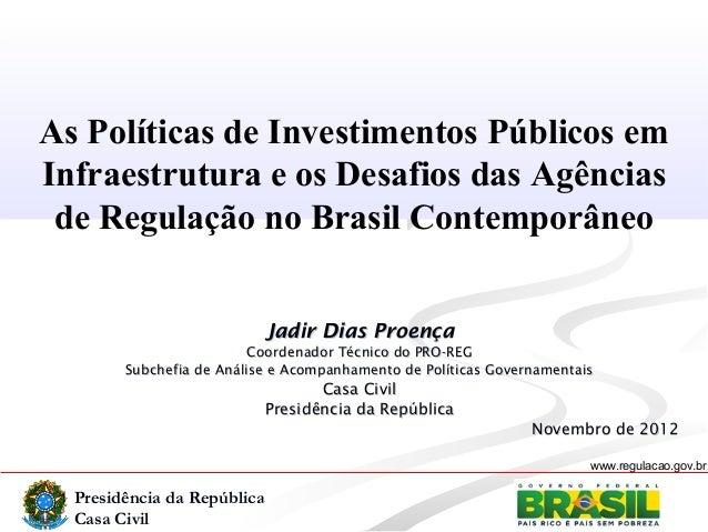 Presidência da RepúblicaCasa Civilwww.regulacao.gov.brAs Políticas de Investimentos Públicos emInfraestrutura e os Desafio...