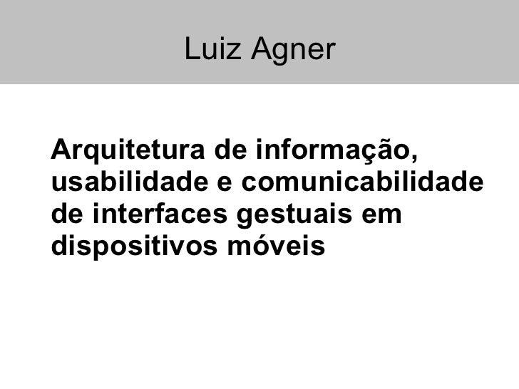 Luiz Agner <ul><li>Arquitetura de informação,  usabilidade e comunicabilidade de interfaces gestuais em dispositivos móvei...