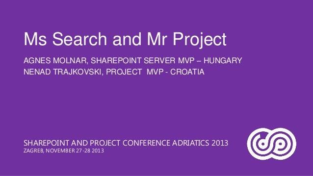Ms Search and Mr Project AGNES MOLNAR, SHAREPOINT SERVER MVP – HUNGARY NENAD TRAJKOVSKI, PROJECT MVP - CROATIA  SHAREPOINT...