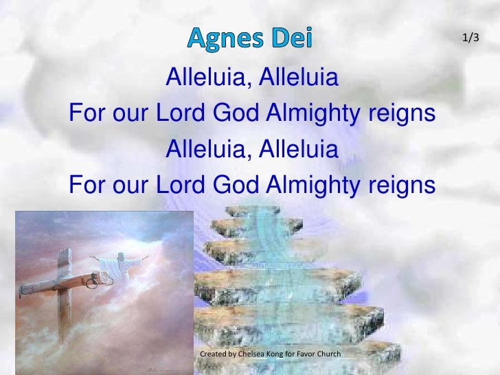 Agnes Dei<br />1/3<br />Alleluia, Alleluia<br />For our Lord God Almighty reigns<br />Alleluia, Alleluia <br />For our Lor...