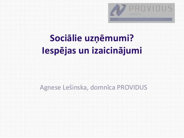 Sociālie uzņēmumi? Iespējas un izaicinājumi Agnese Lešinska, domnīca PROVIDUS