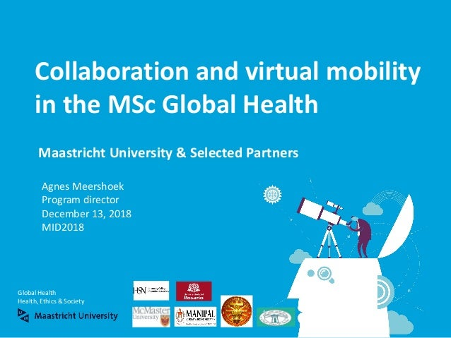 Global Health Health, Ethics & Society Maastricht University & Selected Partners Collaboration and virtual mobility in the...