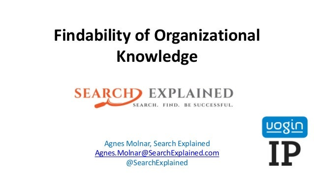 Findability of Organizational Knowledge Agnes Molnar, Search Explained Agnes.Molnar@SearchExplained.com @SearchExplained