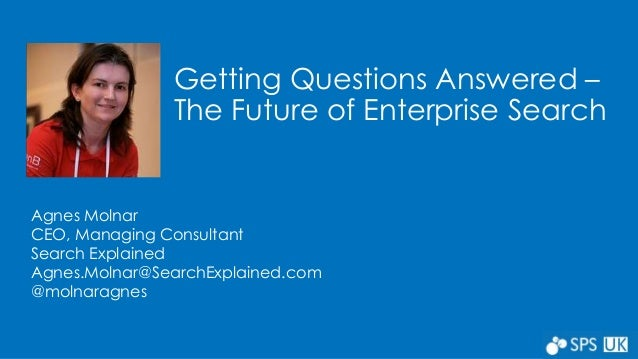 Getting Questions Answered –  The Future of Enterprise Search  Agnes Molnar  CEO, Managing Consultant  Search Explained  A...