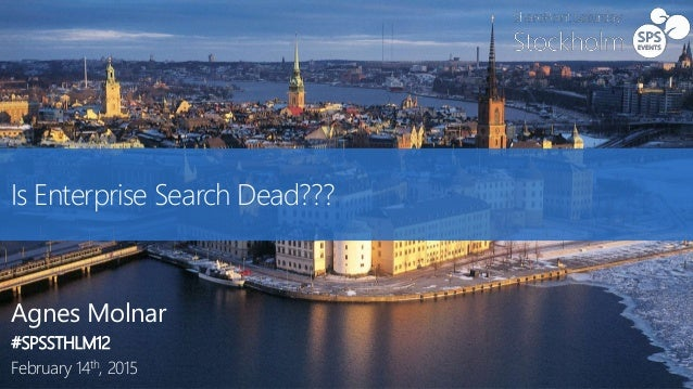 Is Enterprise Search Dead??? Agnes Molnar #SPSSTHLM12 February 14th, 2015