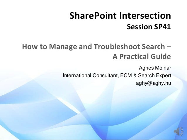 SharePoint Intersection Session SP41  How to Manage and Troubleshoot Search – A Practical Guide Agnes Molnar International...