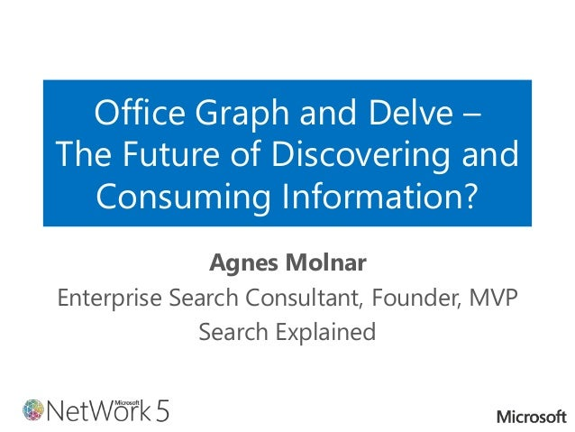 Office Graph and Delve – The Future of Discovering and Consuming Information? Agnes Molnar Enterprise Search Consultant, F...