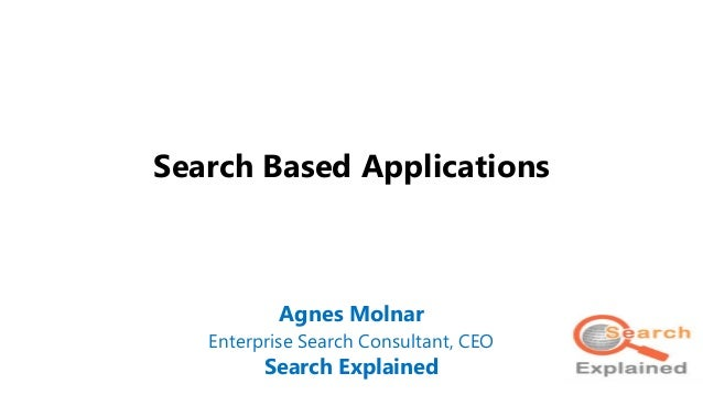 Search Based Applications Agnes Molnar Enterprise Search Consultant, CEO Search Explained