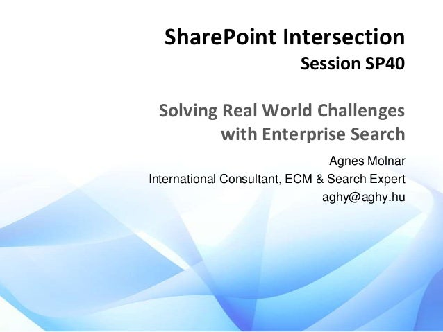 SharePoint Intersection Session SP40  Solving Real World Challenges with Enterprise Search Agnes Molnar International Cons...