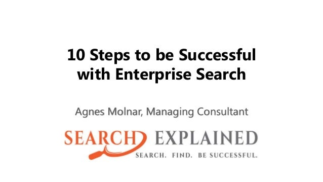 10 Steps to be Successful with Enterprise Search Agnes Molnar, Managing Consultant