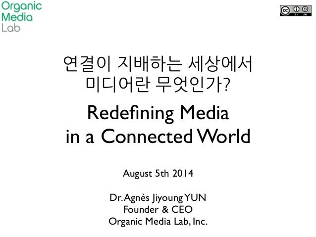 Redefining Media   in a Connected World August 5th 2014  ! Dr.Agnès JiyoungYUN  Founder & CEO  Organic Media Lab, Inc.