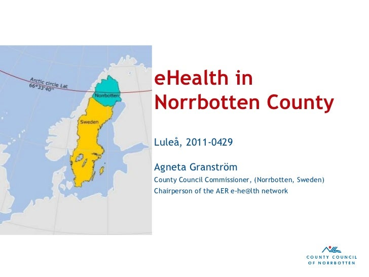 eHealth in Norrbotten County Luleå, 2011-0429 Agneta Granström County Council Commissioner, (Norrbotten, Sweden) Chairpers...