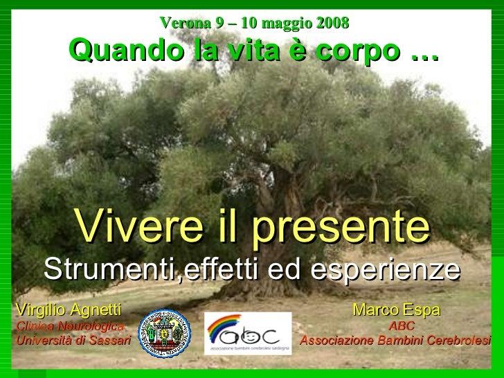 Verona 9 – 10 maggio 2008 Quando la vita è corpo … Vivere il presente Strumenti,effetti ed esperienze Virgilio Agnetti  Ma...