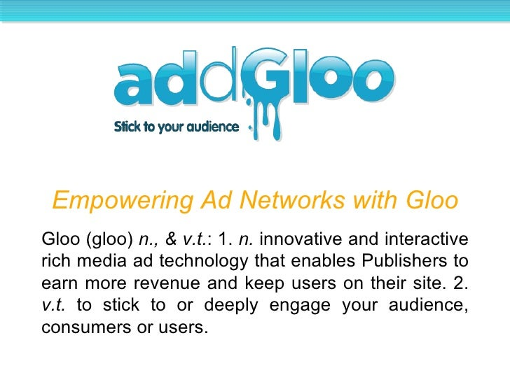 Empowering Ad Networks with Gloo Gloo (gloo)  n., & v.t. : 1.  n.  innovative and interactive rich media ad technology tha...