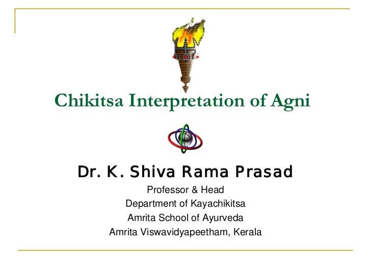 Chikitsa Interpretation of Agni  Dr. K. Shiva Rama Prasad              Professor & Head        Department of Kayachikitsa ...