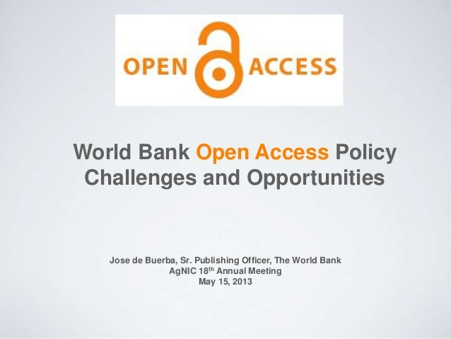 World Bank Open Access Policy Challenges and Opportunities Jose de Buerba, Sr. Publishing Officer, The World Bank AgNIC 18...