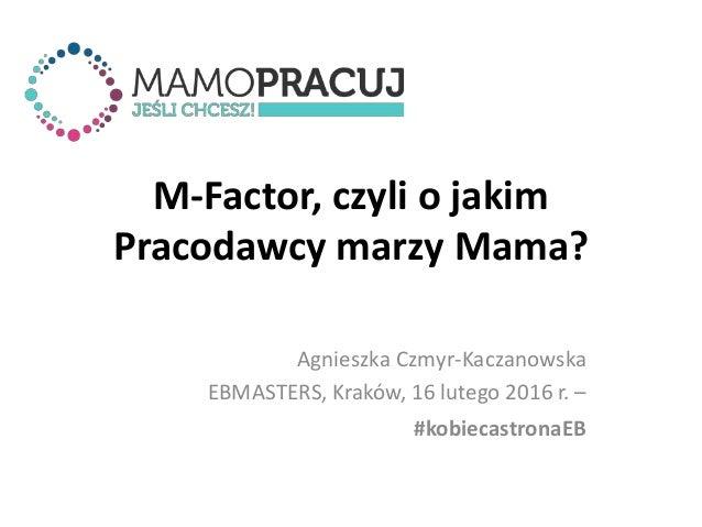 M-Factor, czyli o jakim Pracodawcy marzy Mama? Agnieszka Czmyr-Kaczanowska EBMASTERS, Kraków, 16 lutego 2016 r. – #kobieca...