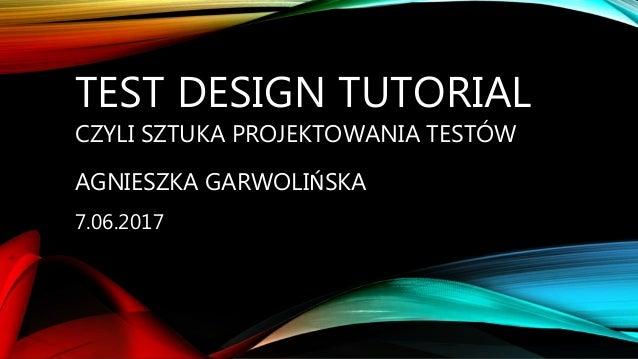TEST DESIGN TUTORIAL CZYLI SZTUKA PROJEKTOWANIA TESTÓW AGNIESZKA GARWOLIŃSKA 7.06.2017