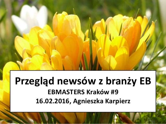 Przegląd newsów z branży EB EBMASTERS Kraków #9 16.02.2016, Agnieszka Karpierz