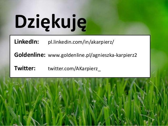 Dziękuję LinkedIn: pl.linkedin.com/in/akarpierz/ Goldenline: www.goldenline.pl/agnieszka-karpierz2 Twitter: twitter.com/AK...