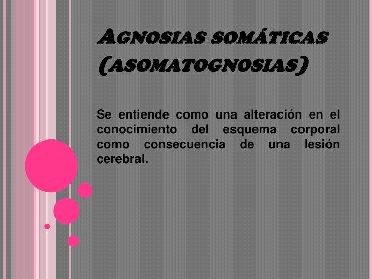 Agnosias somáticas (asomatognosias)<br />Se entiende como una alteración en el conocimiento del esquema corporal como cons...