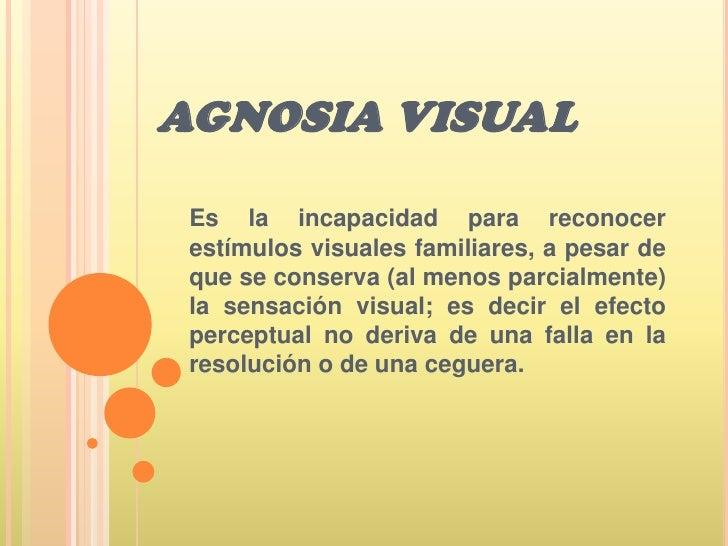 AGNOSIA VISUAL <br />Es la incapacidad para reconocer estímulos visuales familiares, a pesar de que se conserva (al menos ...
